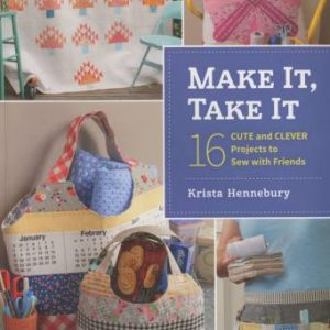 Make It, Take It: 16 Cute and Clever Projects to Sew with Friends by Krista Hennebury